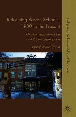 Book Reforming Boston Schools, 1930 to the Present: Overcoming Corruption and Racial Segregation by Joseph Marr Cronin