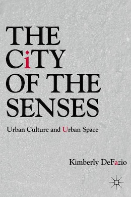 Book The City Of The Senses: Urban Culture And Urban Space by Kimberly DeFazio