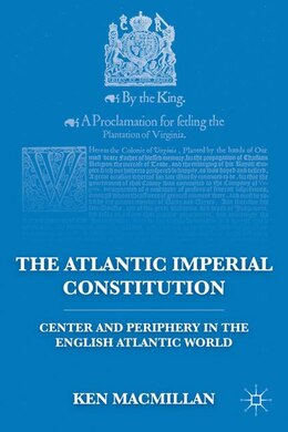 Book The Atlantic Imperial Constitution: Center And Periphery In The English Atlantic World by Ken Macmillan