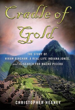 Book Cradle Of Gold: The Story of Hiram Bingham, a Real-Life Indiana Jones, and the Search for Machu… by Christopher Heaney
