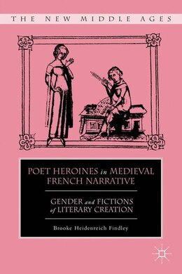 Book Poet Heroines in Medieval French Narrative: Gender and Fictions of Literary Creation by Brooke Heidenreich Findley
