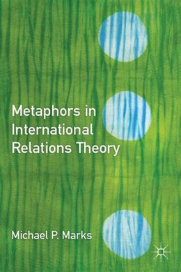 Book Metaphors In International Relations Theory by Michael P. Marks