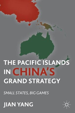 Book The Pacific Islands In China's Grand Strategy: Small States, Big Games by Jian Yang