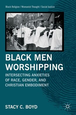 Book Black Men Worshipping: Intersecting Anxieties Of Race, Gender, And Christian Embodiment by S. Boyd