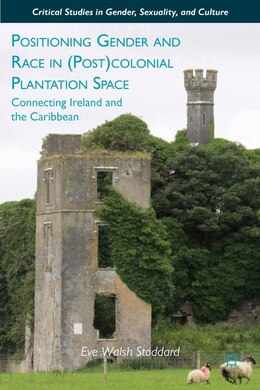 Book Positioning Gender and Race in (Post)colonial Plantation Space: Connecting Ireland and the Caribbean by Eve Walsh Stoddard
