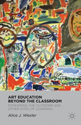Book Art Education Beyond the Classroom: Pondering the Outsider and other Sites of Learning by Alice Wexler