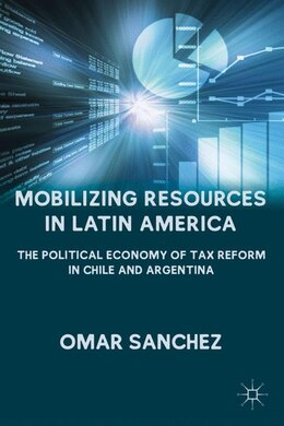 Book Mobilizing Resources in Latin America: The Political Economy of Tax Reform in Chile and Argentina by O. Sanchez