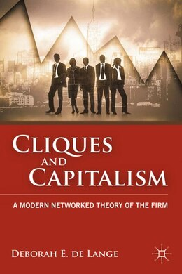 Book Cliques And Capitalism: A Modern Networked Theory Of The Firm by Deborah E. de Lange