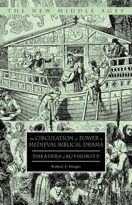 Book The Circulation Of Power In Medieval Biblical Drama: Theaters Of Authority by Robert S. Sturges