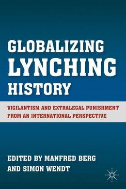 Book Globalizing Lynching History: Vigilantism and Extralegal Punishment from an International… by Manfred Berg