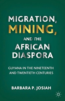 Book Migration, Mining, And The African Diaspora: Guyana in the Nineteenth and Twentieth Centuries by Barbara P. P. Josiah