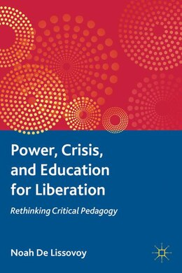 Book Power, Crisis, And Education For Liberation: Rethinking Critical Pedagogy by Noah De Lissovoy