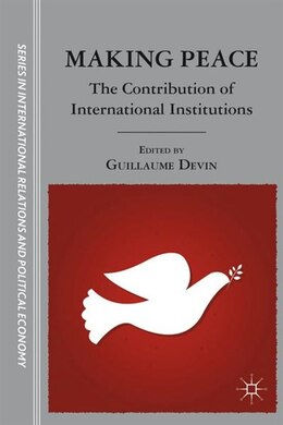 Book Making Peace: The Contribution of International Institutions by Guillaume Devin