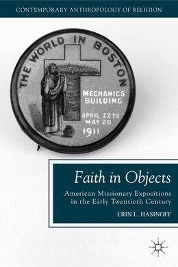 Book Faith In Objects: American Missionary Expositions In The Early Twentieth Century by Erin L. Hasinoff