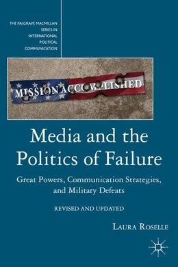 Book Media And The Politics Of Failure: Great Powers, Communication Strategies, and Military Defeats by Laura Roselle
