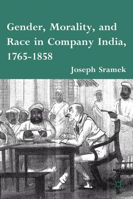 Book Gender, Morality, and Race in Company India, 1765-1858: 1765-1858 by Joseph Sramek