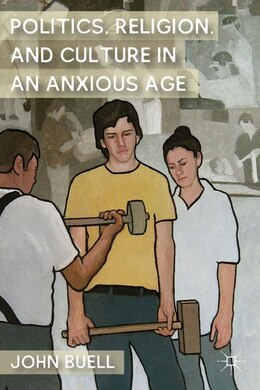Book Politics, Religion, And Culture In An Anxious Age by John Buell