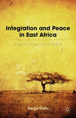Book Integration And Peace In East Africa: A History Of The Oromo Nation by Tsega Etefa
