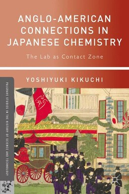 Book Anglo-American Connections in Japanese Chemistry: The Lab as Contact Zone by Yoshiyuki Kikuchi