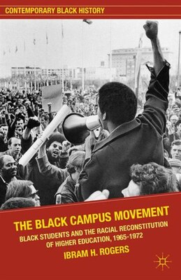 Book The Black Campus Movement: Black Students and the Racial Reconstitution of Higher Education, 1965… by Ibram H. Rogers