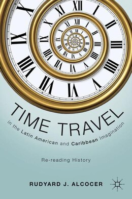Book Time Travel In The Latin American And Caribbean Imagination: Re-reading History by Rudyard J. Alcocer