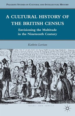 Book A Cultural History Of The British Census: Envisioning The Multitude In The Nineteenth Century by Kathrin Levitan