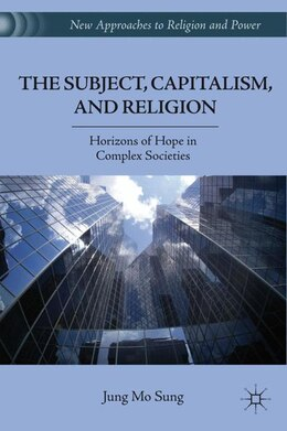 Book The Subject, Capitalism, And Religion: Horizons Of Hope In Complex Societies by Jung Mo Sung