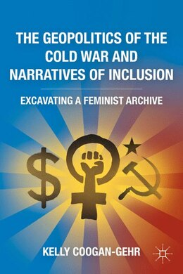 Book The Geopolitics Of The Cold War And Narratives Of Inclusion: Excavating A Feminist Archive by Kelly Coogan-Gehr