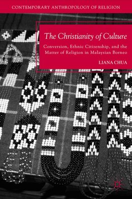 Book The Christianity of Culture: Conversion, Ethnic Citizenship, and the Matter of Religion in… by Liana Chua