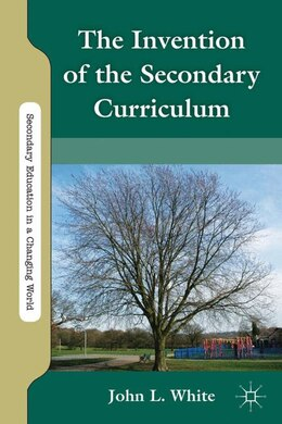 Book The Invention Of The Secondary Curriculum by John White
