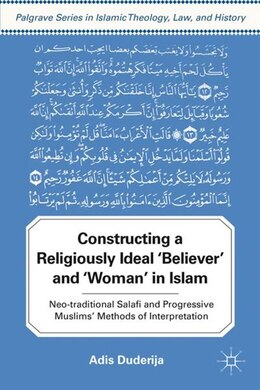 "Book Constructing a Religiously Ideal ""Believer"" and ""Woman"" in Islam: Neo-traditional Salafi and… by Adis Duderija"