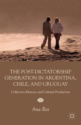 Book The Post-dictatorship Generation in Argentina, Chile, and Uruguay: Collective Memory and Cultural… by Ana Ros