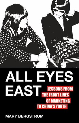 Book All Eyes East: Lessons from the Front Lines of Marketing to China's Youth by Mary Bergstrom