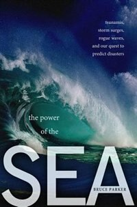 Book The Power of the Sea: Tsunamis, Storm Surges, Rogue Waves, and Our Quest to Predict Disasters by Bruce Parker