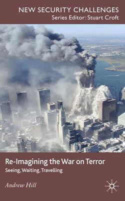 Book Re-Imagining the War on Terror: Seeing, Waiting, Travelling by Andrew Hill