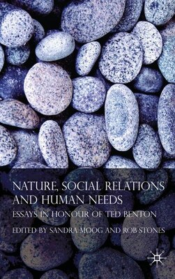 Book Nature, Social Relations And Human Needs: Essays in Honour of Ted Benton by Rob Stones
