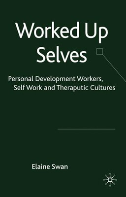 Book Worked Up Selves: Personal Development Workers, Self Work and Therapeutic Cultures by Elaine Swan