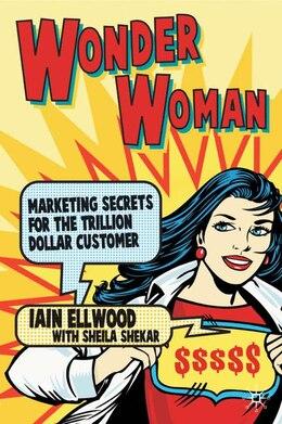 Book Wonder Woman: Marketing Secrets for the Trillion Dollar Customer by I. Ellwood