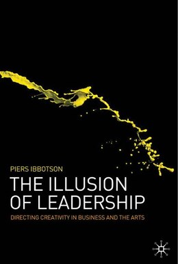 Book The Illusion of Leadership: Directing Creativity in Business and the Arts by Piers Ibbotson