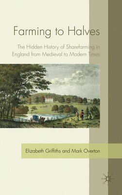 Book Farming To Halves: The Hidden History of Sharefarming in England from Medieval to Modern Times by Elizabeth Griffiths