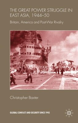 Book The Great Power Struggle in East Asia, 1944-50: Britain, America and Post-War Rivalry by Christopher Baxter
