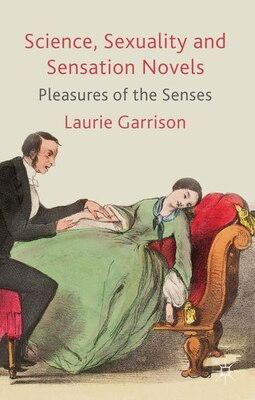 Book Science, Sexuality And Sensation Novels: Pleasures of the Senses by Laurie Garrison
