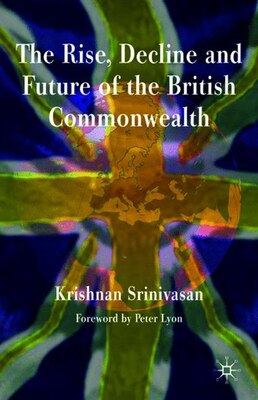 Book The Rise, Decline and Future of the British Commonwealth by Krishnan Srinivasan