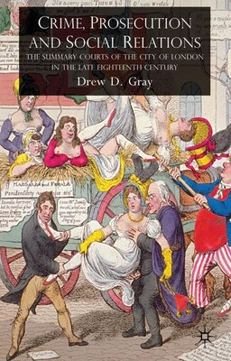 Book Crime, Prosecution and Social Relations: The Summary Courts of the City of London in the Late… by Drew Gray