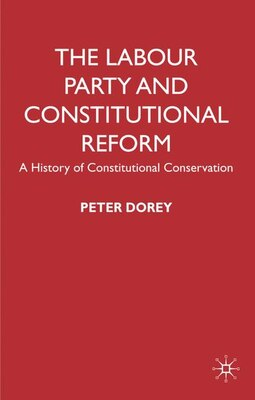 Book The Labour Party and Constitutional Reform: A History of Constitutional Conservatism by Peter Dorey