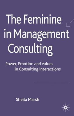 Book The Feminine in Management Consulting: Power, Emotion and Values in Consulting Interactions by Sheila Marsh