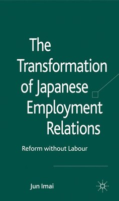Book The Transformation of Japanese Employment Relations: Reform without Labor by Jun Imai