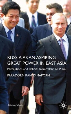 Book Russia As An Aspiring Great Power In East Asia: Perceptions and Policies from Yeltsin to Putin by P. Rangsimaporn