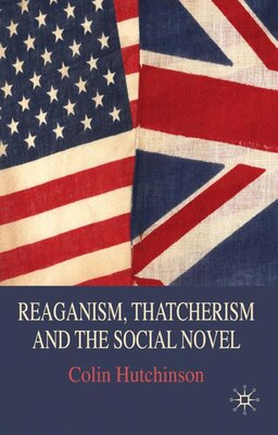 Book Reaganism, Thatcherism And The Social Novel by Colin Hutchinson