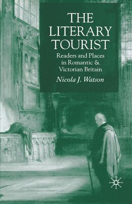 Book The Literary Tourist: Readers and Places in Romantic and Victorian Britain by N. Watson